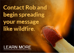 Contact Rob and begin spreading your message like wildfire.